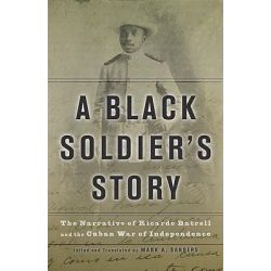 Black Soldier's Story, The Narrative of Ricardo Batrell and the Cuban War of Independence by Ricardo Batrell, 9780816650095.