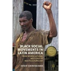 Black Social Movements in Latin America, From Monocultural Mestizaje to Multiculturalism by Jean Rahier, 9781137485182.