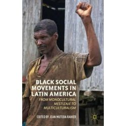 Black Social Movements in Latin America, From Monocultural Mestizaje to Multiculturalism by Jean Rahier, 9780230393608.