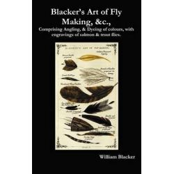 Blacker's Art of Fly Making, &c., Comprising Angling, & Dyeing of Colours, with Engravings of Salmon & Trout Flies. by William Blacker, 9781781390559.