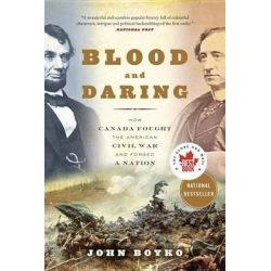 Blood and Daring, How Canada Fought the American Civil War and Forged a Nation by John Boyko, 9780307361462.
