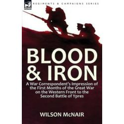 Blood & Iron, A War Correspondent's Impression of the First Months of the Great War on the Western Front to the Second Battle of Ypres by Wilson McNair, 9781782824800.