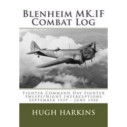 Blenheim Mk.If Combat Log, Fighter Command Day Fighter Sweeps/Night Interceptions - September 1939 - June 1940 by Hugh Harkins, 9781903630563.