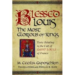Blessed Louis, the Most Glorious of Kings, Texts Relating to the Cult of Saint Louis of France by M. Cecilia Gaposchkin, 9780268029845.