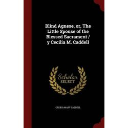 Blind Agnese, Or, the Little Spouse of the Blessed Sacrament / Y Cecilia M. Caddell by Cecilia Mary Caddell, 9781298756664.