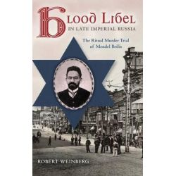 Blood Libel in Late Imperial Russia, The Ritual Murder Trial of Mendel Beilis by Robert Weinberg, 9780253010995.