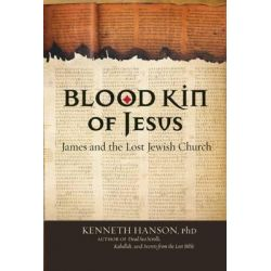 Blood Kin of Jesus, James and the Lost Jewish Church by Kenneth Hanson, 9781571782243.