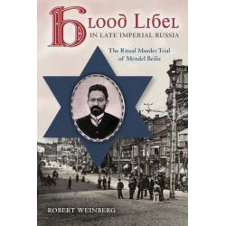 Blood Libel in Late Imperial Russia, The Ritual Murder Trial of Mendel Beilis by Robert Weinberg, 9780253011077.