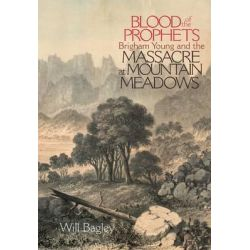 Blood of the Prophets, Brigham Young and the Massacre at Mountain Meadows by W. Bagley, 9780806136394.