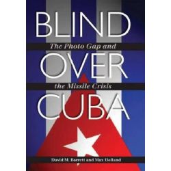Blind Over Cuba, The Photo Gap and the Missile Crisis by David M. Barrett, 9781603447683.