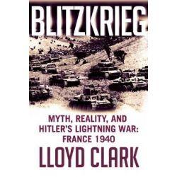 Blitzkrieg, Myth, Reality, and Hitler's Lightning War: France 1940 by Lloyd Clark, 9780802125132.