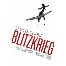 Blitzkrieg, Myth, Reality and Hitler's Lightning War - France, 1940 by Lloyd Clark, 9780857897329.