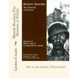 Bloody Beaches, The Marines at Peleliu: War in the Pacific (Illustrated) by Gordon D Gayle, 9781514144909.