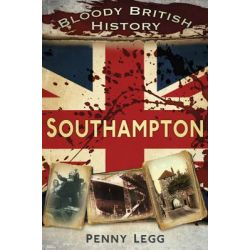 Bloody British History, Southampton by Penny Legg, 9780752471105.