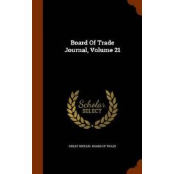 Board of Trade Journal, Volume 21 by Great Britain Board of Trade, 9781343799547.
