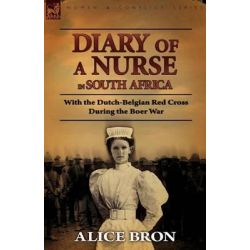 Boer War Nurse, Diary of a Nurse in South Africa with the Dutch-Belgian Red Cross During the Boer War by Alice Bron, 9780857062512.