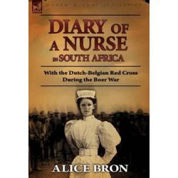 Boer War Nurse, Diary of a Nurse in South Africa with the Dutch-Belgian Red Cross During the Boer War by Alice Bron, 9780857062529.