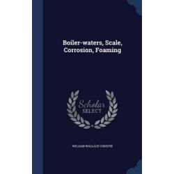 Boiler-Waters, Scale, Corrosion, Foaming by William Wallace Christie, 9781297997617.