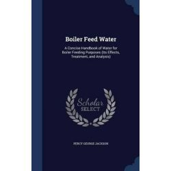Boiler Feed Water, A Concise Handbook of Water for Boiler Feeding Purposes (Its Effects, Treatment, and Analysis) by Percy George Jackson, 9781298934208.