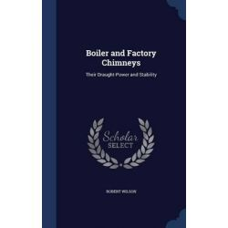 Boiler and Factory Chimneys, Their Draught-Power and Stability by Robert Wilson, 9781298978806.