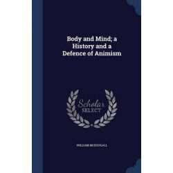 Body and Mind; A History and a Defence of Animism by William McDougall, 9781296931339.