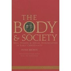 Body and Society, Men, Women, and Sexual Renunciation in Early Christianity by Peter Brown, 9780231144070.