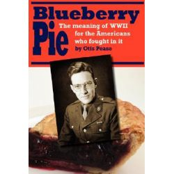 Blueberry Pie, The Meaning of WWII for the Americans Who Fought in It by Otis Pease, 9780595707751.