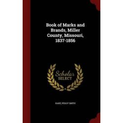 Book of Marks and Brands, Miller County, Missouri, 1837-1856 by Peggy Smith Hake, 9781297744099.