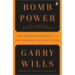 Bomb Power, The Modern Presidency and the National Security State by Garry Wills, 9780143118688.
