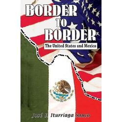 Border to Border, The United States and Mexico by Jose E Iturriaga Sauco, 9781558855069.