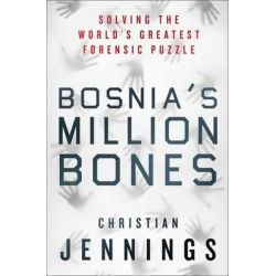 Bosnia's Million Bones, Solving the World's Greatest Forensic Puzzle by Christian Jennings, 9781137278685.