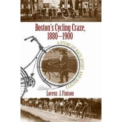 Boston's Cycling Craze, 1880-1900, A Story of Race, Sport, and Society by Lorenz J. Finison, 9781625340740.
