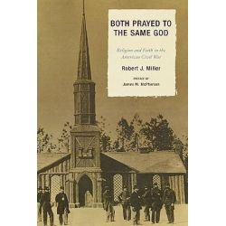Both Prayed to the Same God, Religion and Faith in the American Civil War by Robert J. Miller, 9780739120552.