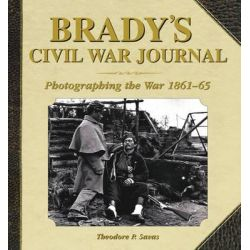 Brady's Civil War Journal, Photographing the War, 1861-65 by Theodore P. Savas, 9781620870525.