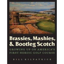 Brassies, Mashies, and Bootleg Scotch, Growing Up on America's First Heroic Golf Course by William Kilpatrick, 9780803236424.