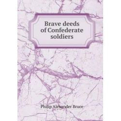 Brave Deeds of Confederate Soldiers by Philip Alexander Bruce, 9785519326926.