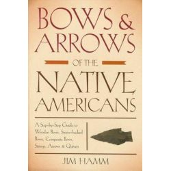 Bows & Arrows of the Native Americans, A Step-by-Step Guide to Wooden Bows, Sinew-Backed Bows, Composite Bows, Strings, Arrows & Quivers by Jim Hamm, 9781599210834.