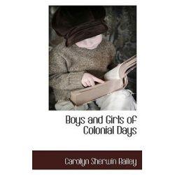 Boys and Girls of Colonial Days by Carolyn Sherwi Bailey, 9781117589220.