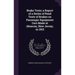 Brake Tests; A Report of a Series of Road Tests of Brakes on Passenger Equipment Cars Made at Absecon, New Jersey, in 1913 by Pennsylvania Railroad Test Dept, 9781342114174.