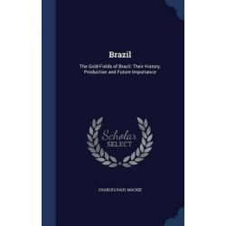 Brazil, The Gold-Fields of Brazil: Their History, Production and Future Importance by Charles Paul MacKie, 9781298916006.