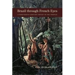 Brazil Through French Eyes, A Nineteenth-Century Artist in the Tropics by Ana Lucia Araujo, 9780826337450.