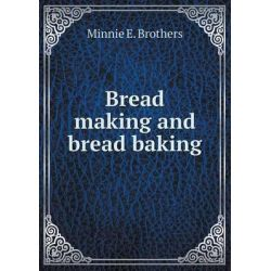Bread Making and Bread Baking by Minnie E Brothers, 9785519322379.