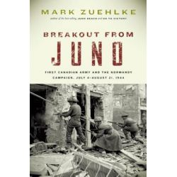 Breakout from Juno, First Canadian Army and the Normandy Campaign, July 4-August 21, 1944 by Mark Zuehlke, 9781553653257.