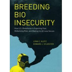 Breeding Bio Insecurity, How U.S. Biodefense is Exporting Fear, Globalizing Risk, and Making Us All Less Secure by Lynn C. Klotz, 9780226444055.