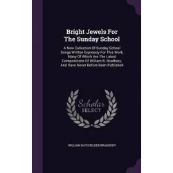 Bright Jewels for the Sunday School, A New Collection of Sunday School Songs Written Expressly for This Work, Many of Which Are the Latest Composition by William Batchelder Bradbury, 97813