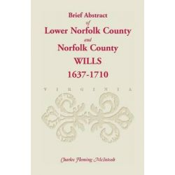 (Brief Abstract Of) Lower Norfolk County & Norfolk County Wills, 1637-1710 by Charles Fleming McIntosh, 9781585492640.
