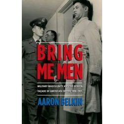 Bring Me Men, Military Masculinity and the Benign Facade of American Empire, 1898-2001 by Aaron Belkin, 9780199327607.