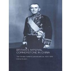 Britain's Imperial Cornerstone in China, The Chinese Maritime Customs Service, 1854-1949 by Donna Brunero, 9780415545518.