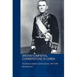 Britain's Imperial Cornerstone in China, The Chinese Maritime Customs Service, 1854-1949 by Donna Brunero, 9780415326193.