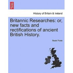 Britannic Researches, Or, New Facts and Rectifications of Ancient British History. by Beale Poste, 9781241552329.